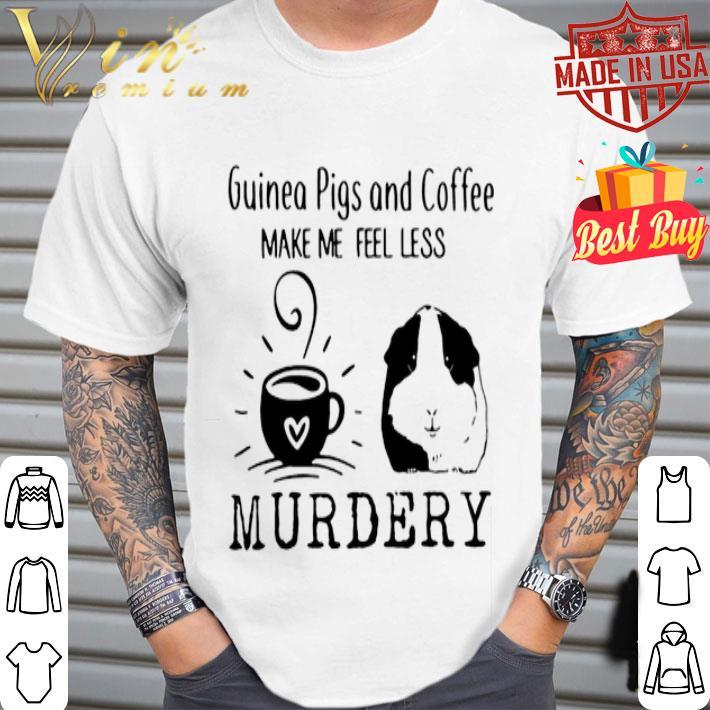 Guinea pigs and coffee make me feel less murdery shirt