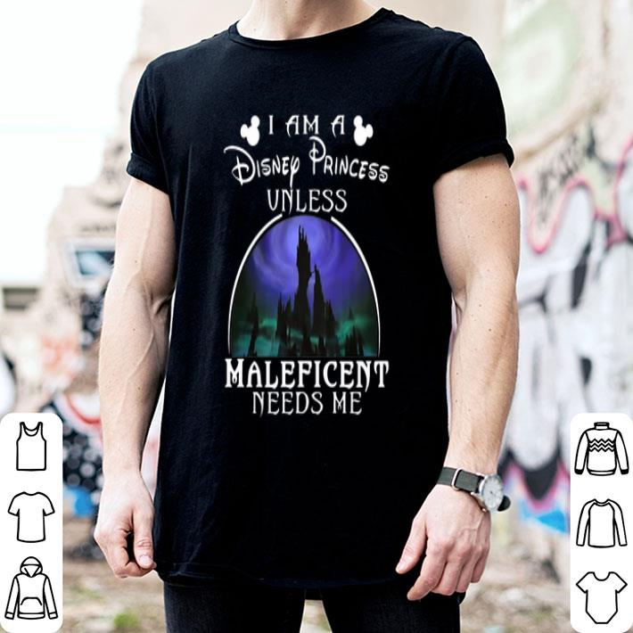 I am a Disney Princess unless Maleficent needs me shirt
