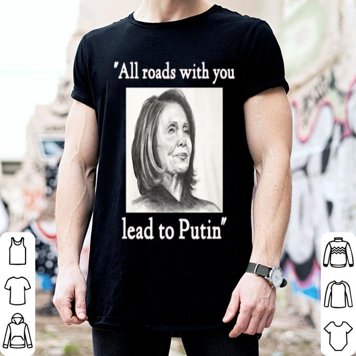 Nancy Pelosi all roads with you lead to Putin shirt