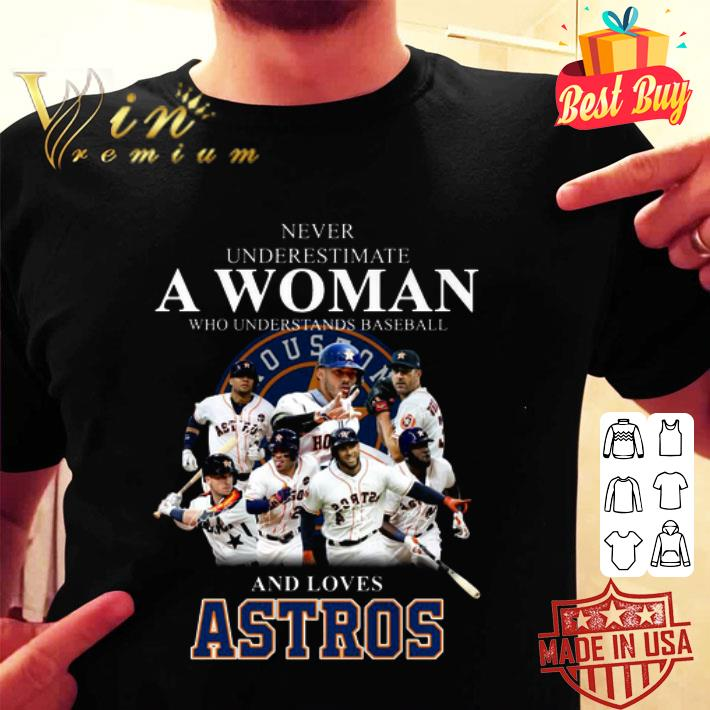 Never underestimate a woman who understands loves Houston Astros shirt