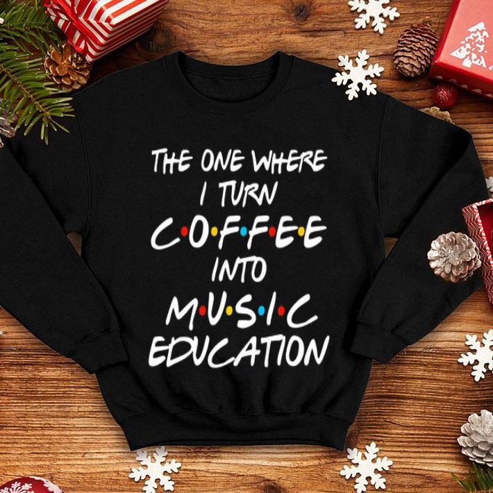 The one where i turn coffee into music education Friends shirt