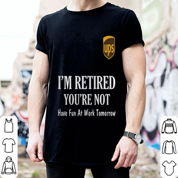 UPS I'm retired you're not have fun at work tomorrow shirt