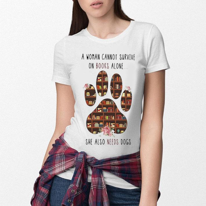 A woman cannot survive on books alone she also needs dogs paw shirt
