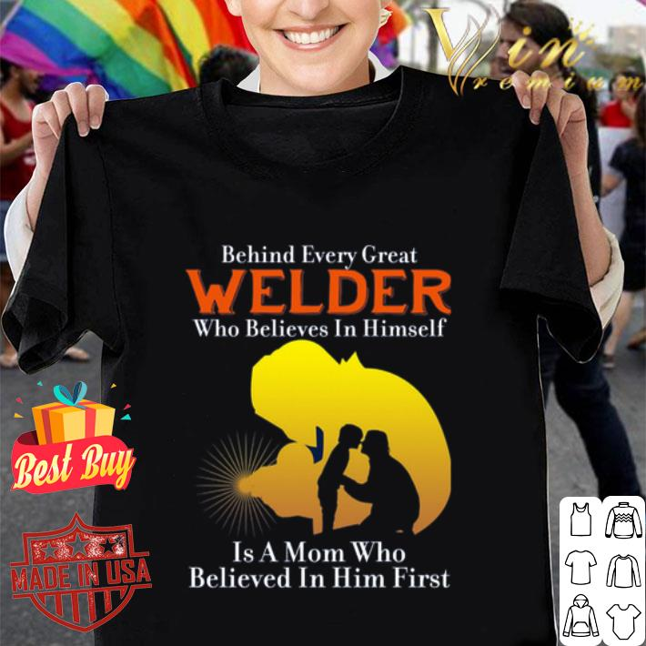 Behind every great welder who believes in himself is a mom who shirt