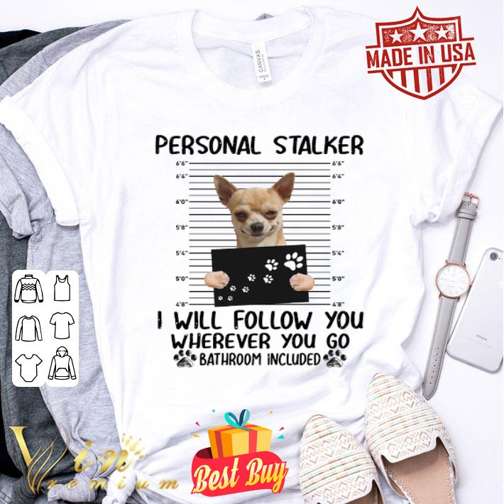 Chihuahua personal stalker i will follow you bathroom included shirt