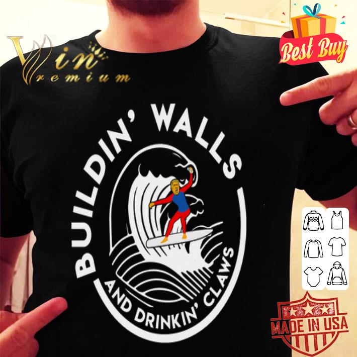 Donald Trump Buildin' Walls And Drinkin' Claws shirt