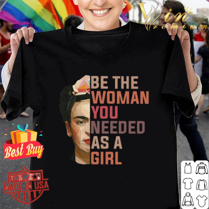 Frida Kahlo Be The Woman You Needed As A Girl shirt