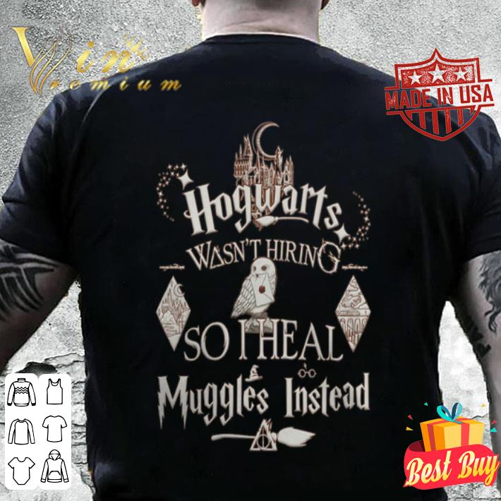 Harry Potter Hogwarts Wasn't Hiring So I Heal Muggles Instead shirt