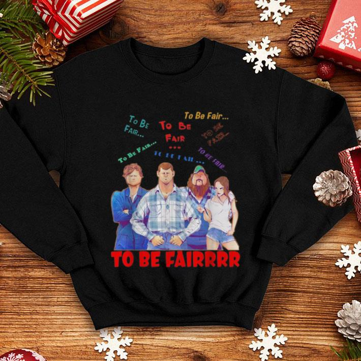 Letterkenny characters to be fair to be fair to be fairrrr shirt