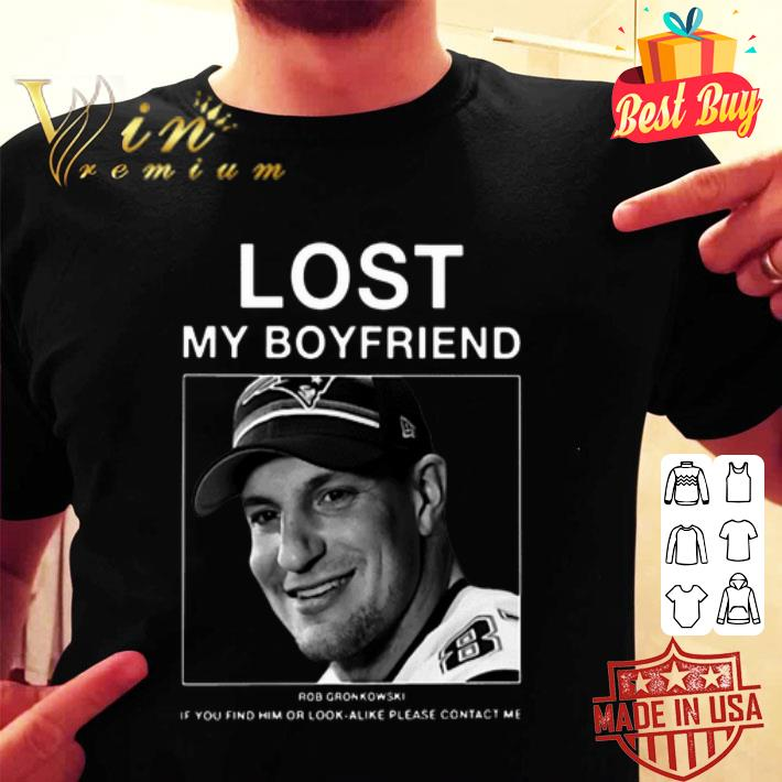 Lost my boyfriend Rob Gronkowski if you find or look alike please contact me shirt