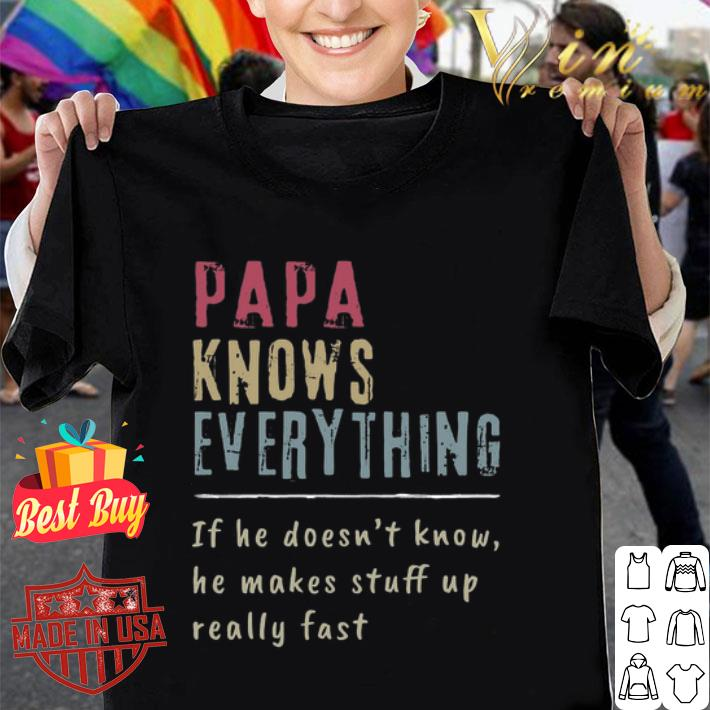 Papa Knows Everything if he doesn't know he makes stuff up fast shirt