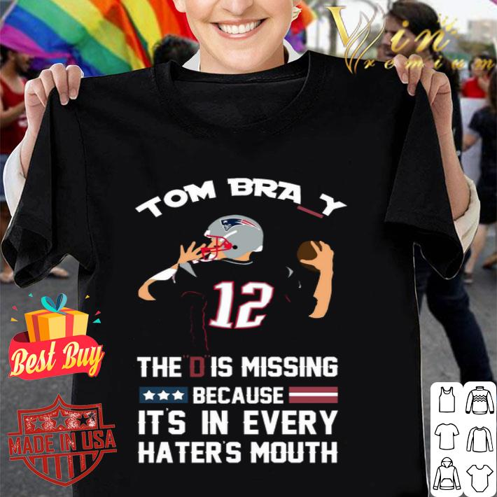 12 Tom Brady The D Is Missing Because It's In Every Haters Mouth shirt