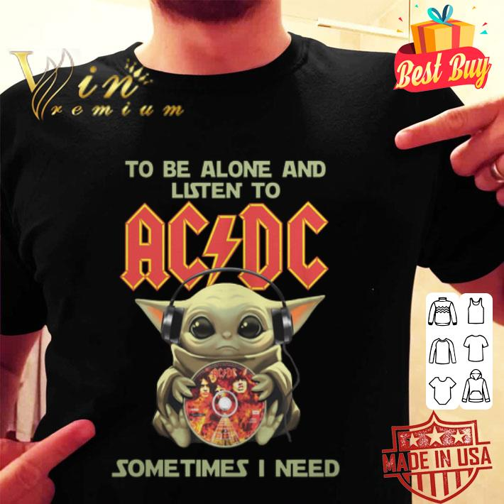Baby Yoda to be alone and listen to ACDC sometimes i need shirt