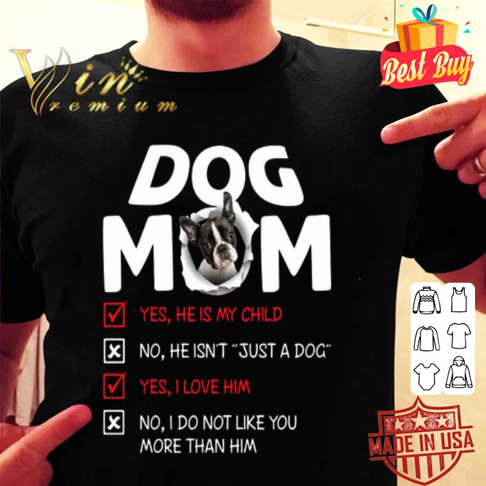 Boston Terrier dog mom yes he is my child no he isn't just a dog shirt