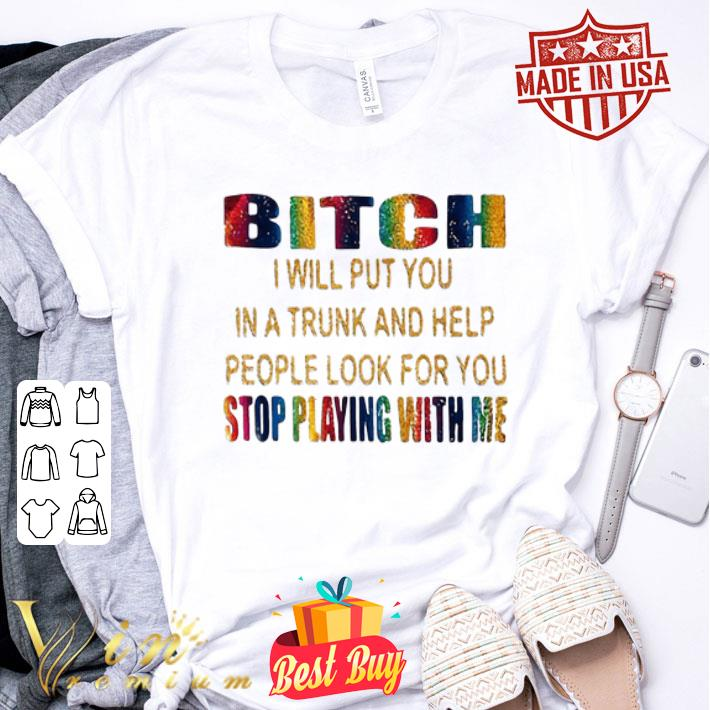 LGBT Bitch i will put you in a trunk help stop playing with me shirt