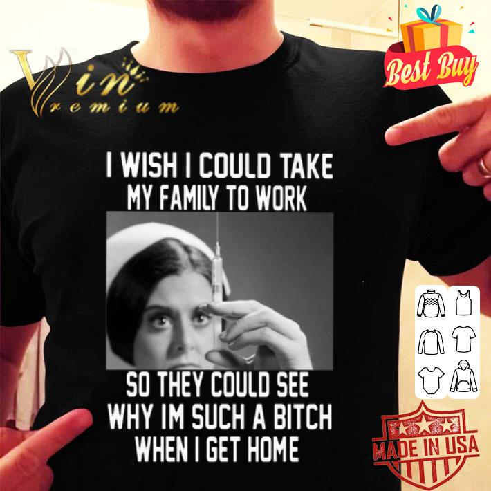 Nurse I wish i could take my family to work so they could see shirt
