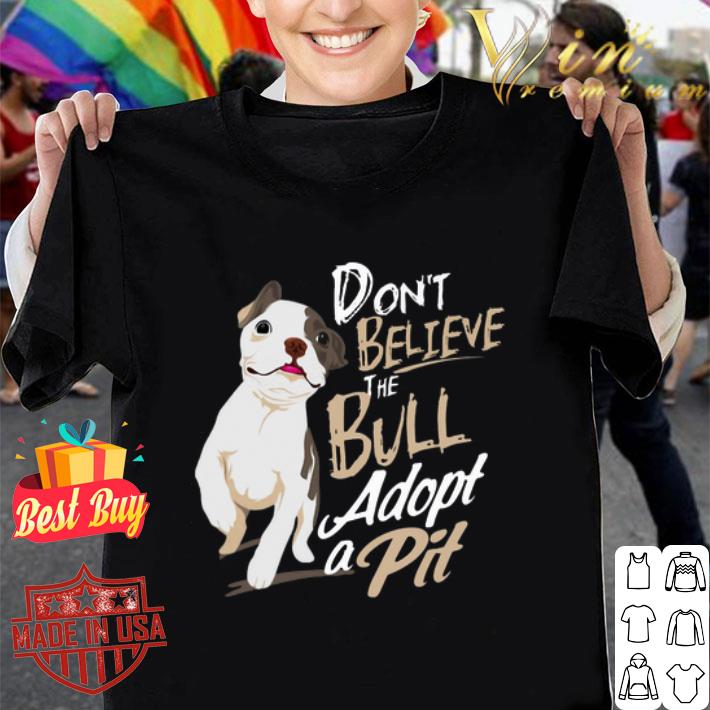 Pitbull Don't believe the Bull adopt a Pit shirt