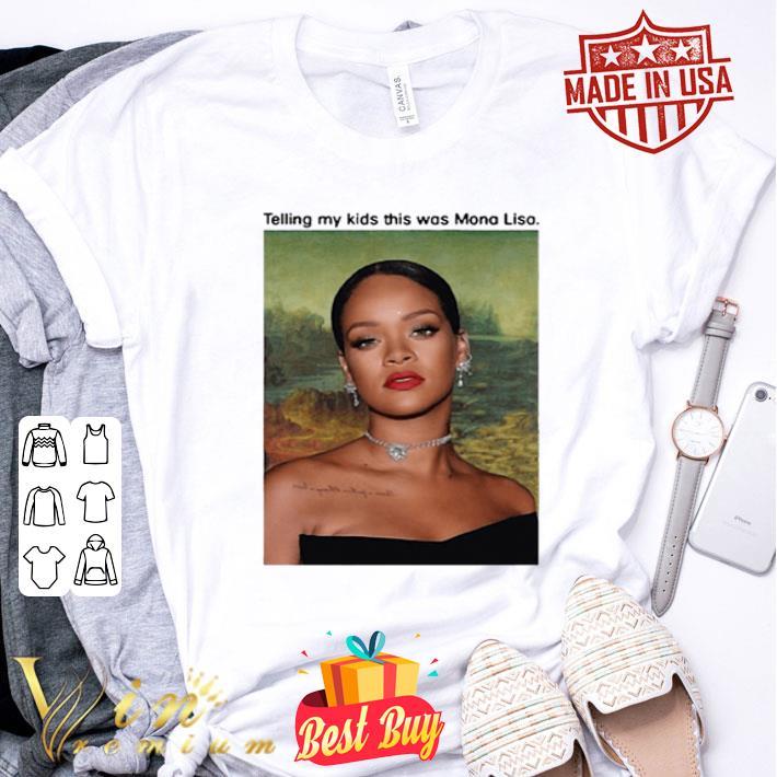 Rihanna telling my kids this was Mona Lisa shirt