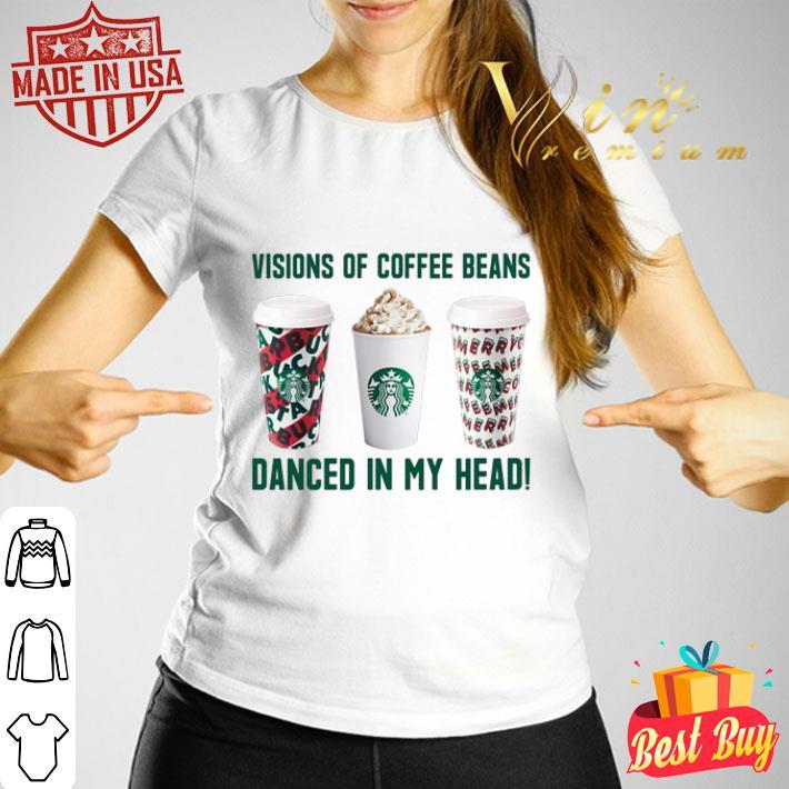 Starbucks Visions of coffee beans danced in my head shirt