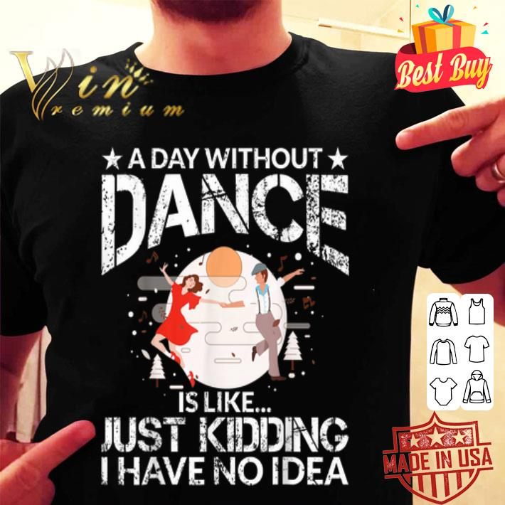 A Day Without Dance Is Like Just Kidding I Have No Idea shirt