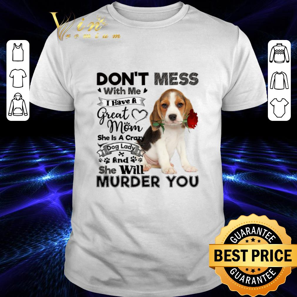 Beagle dog don't mess with me i have a great mom crazy dog lady shirt