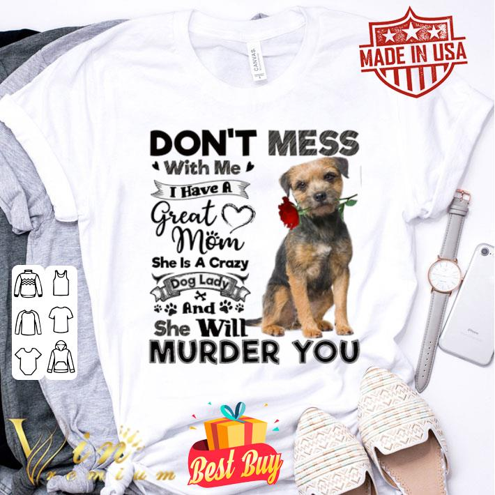 Border Terrier don't mess with me i have a great mom a crazy dog shirt