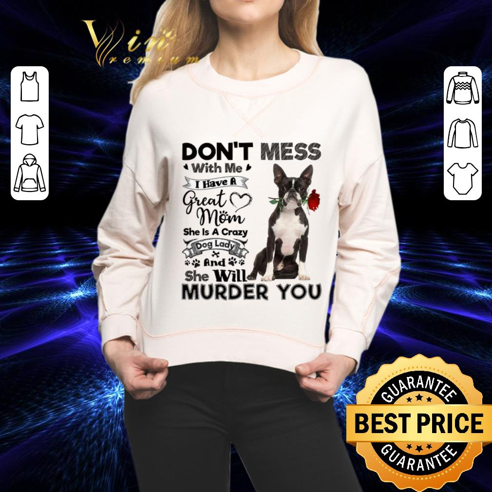 Boston Terrier don't mess with me i have a great mom a crazy dog shirt