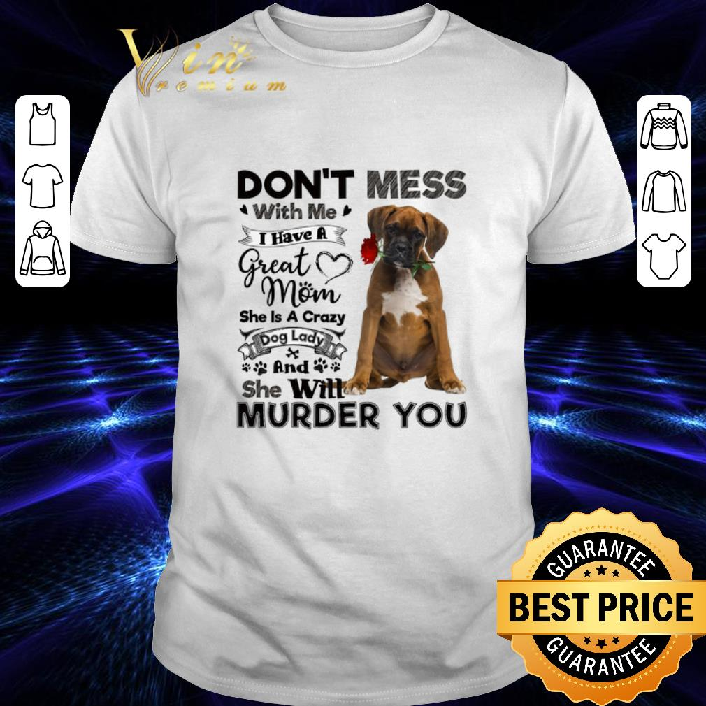 Boxer dog don't mess with me i have a great mom a crazy dog lady shirt