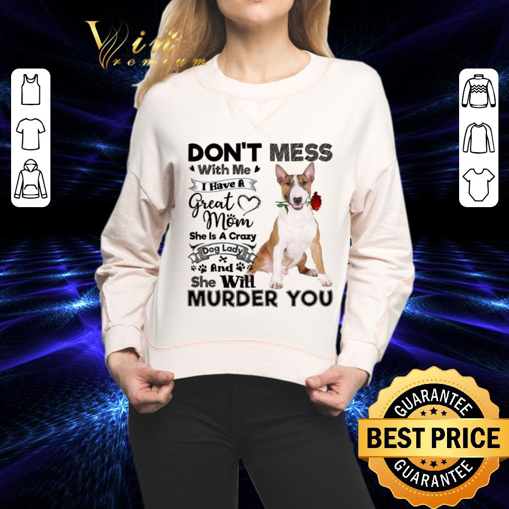 Bull Terrier don't mess with me i have a great mom a crazy dog shirt
