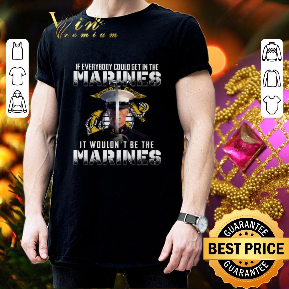 If everybody could get in the Marines it wouldn't be the Marines shirt 3