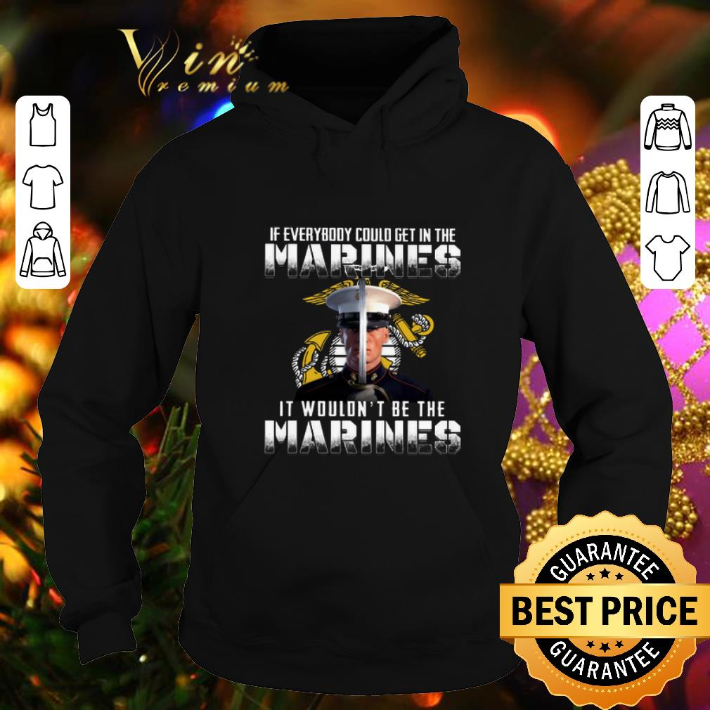 If everybody could get in the Marines it wouldn't be the Marines shirt
