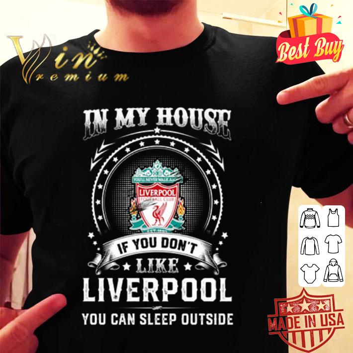 In my house if you don't like Liverpool you can sleep outside shirt