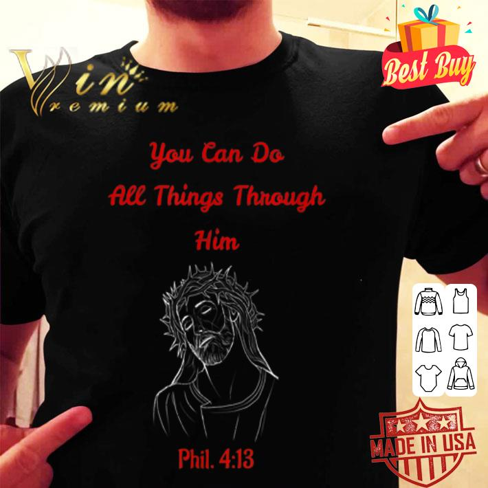 Jesus you can do all things through him phil 4 13 shirt