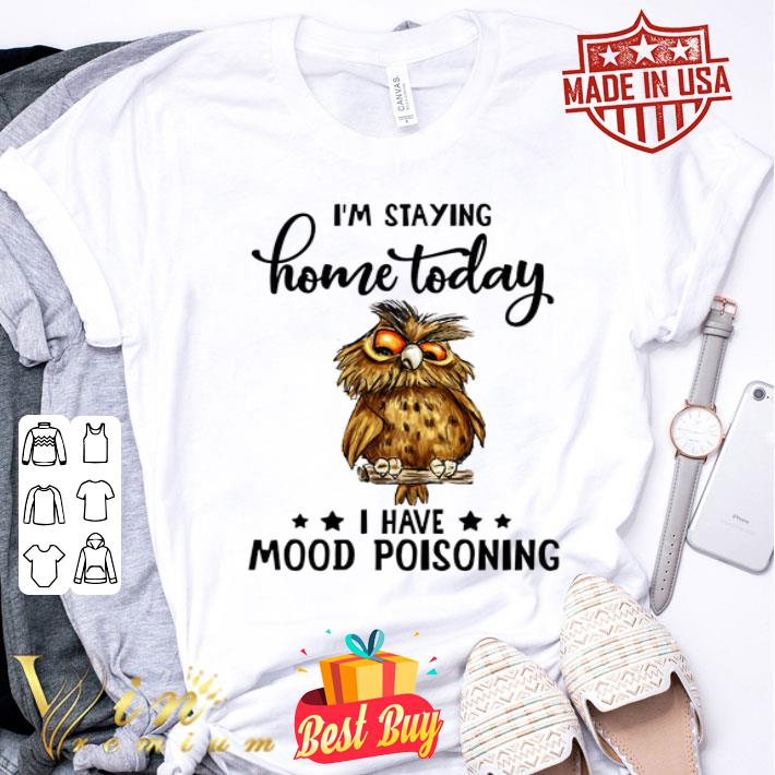 Owl i'm staying home today i have mood poisoning shirt