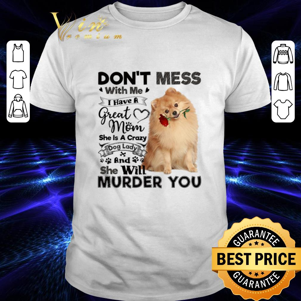 Pomeranian don't mess with me i have a great mom crazy dog lady shirt 1