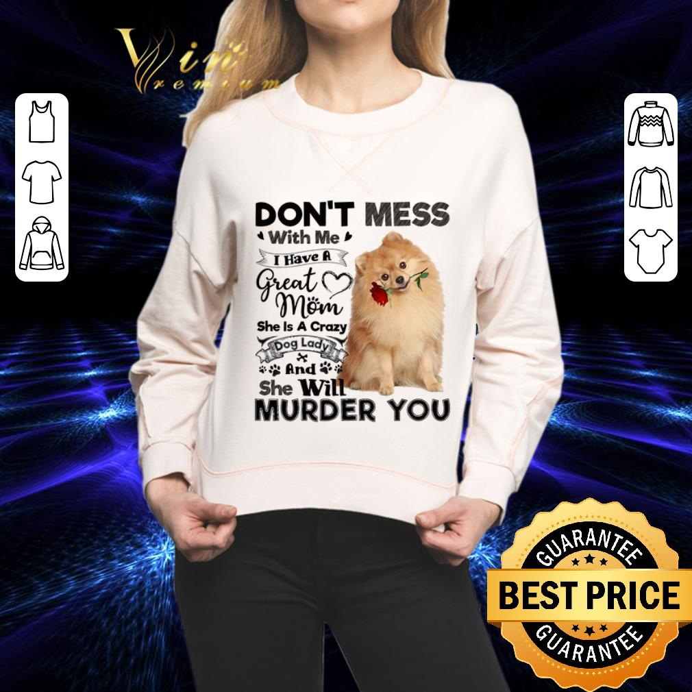 Pomeranian don't mess with me i have a great mom crazy dog lady shirt 2