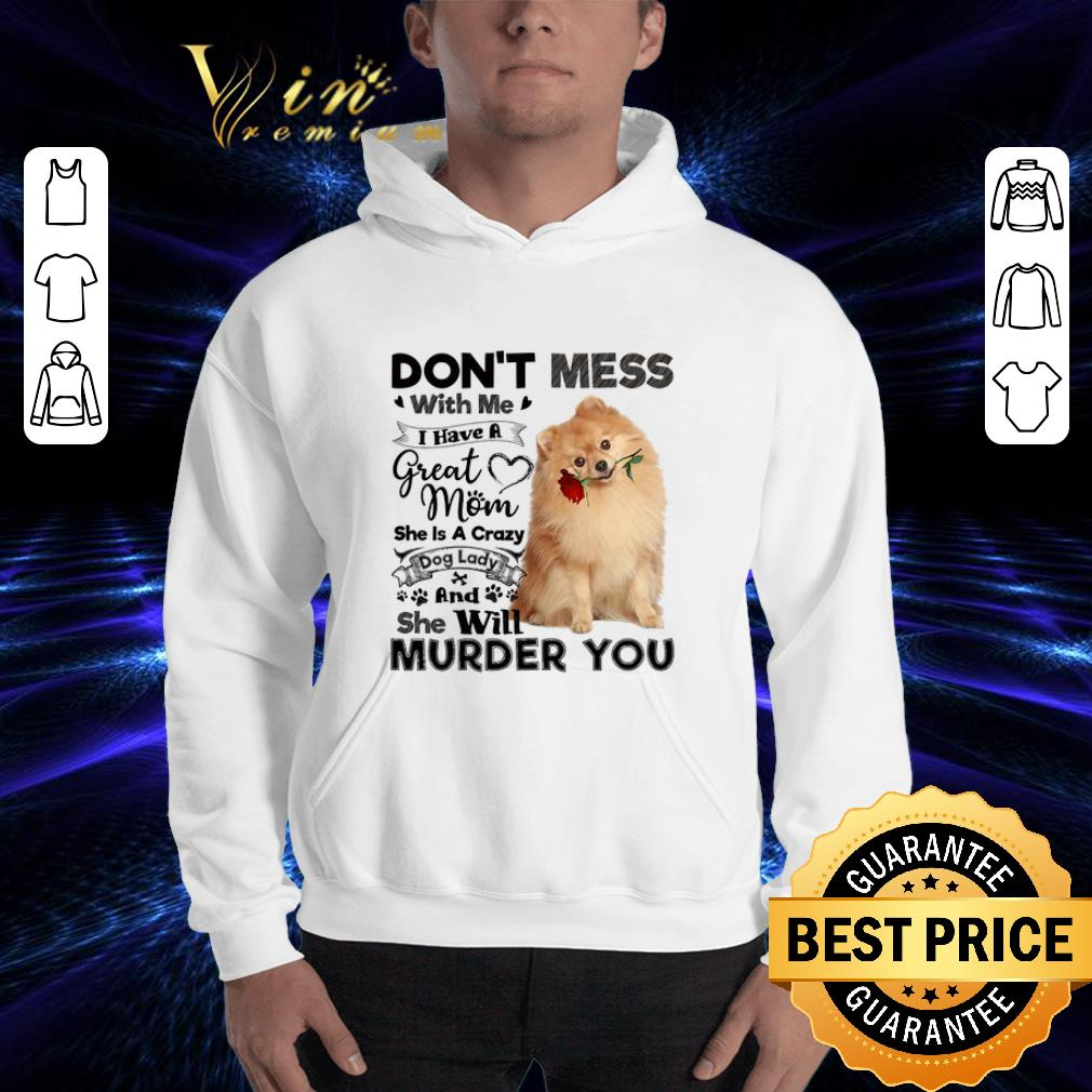 Pomeranian don't mess with me i have a great mom crazy dog lady shirt 3