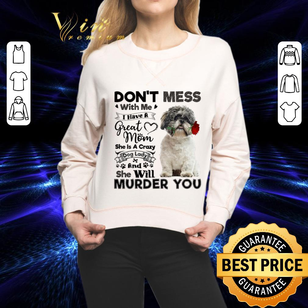 Shih Tzu don't mess with me i have a great mom a crazy dog lady shirt