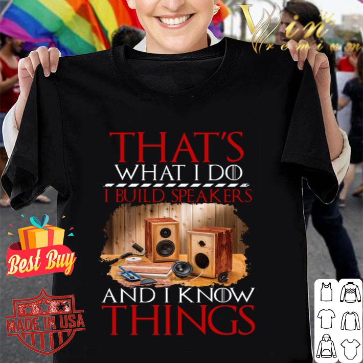 That's what i do i build speakers and i know things GOT shirt