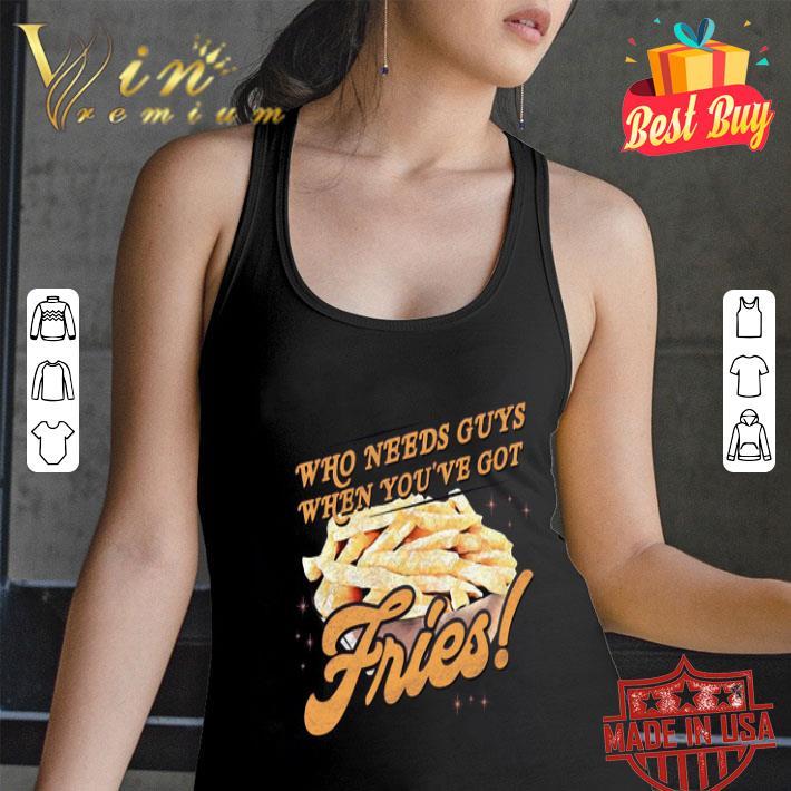 Who needs guys when you've got fries shirt