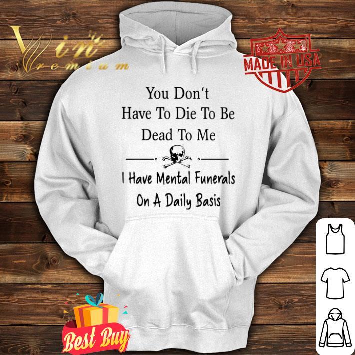 You don't have to die to be dead to me i have Mental Funeral shirt