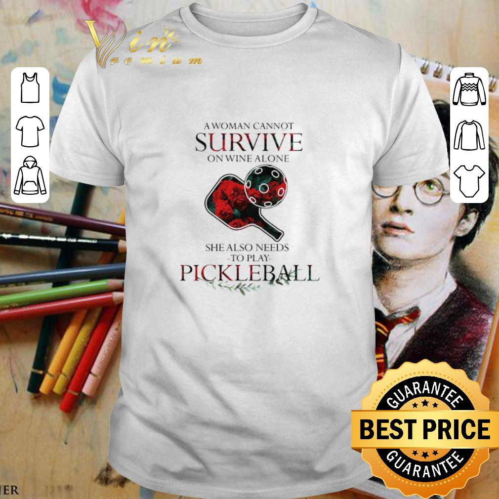 A woman cannot survive on wine alone she also needs to play pickleball shirt