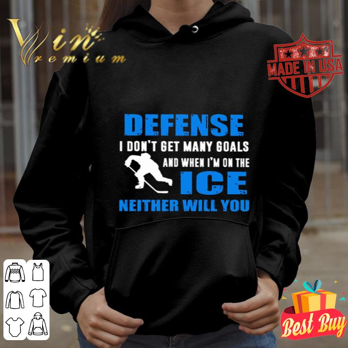 Defense I don't get many goals and when I'm on the ice neither will you shirt