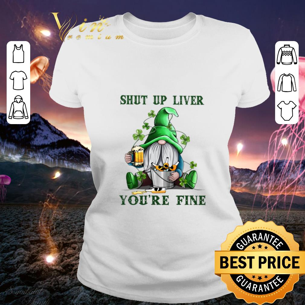 Gnome drink beer Shut up liver you're fine St Patrick's day shirt