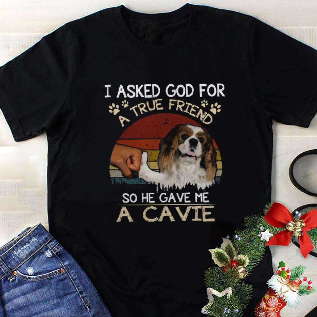 I Asked God For A True Friend So He Gave Me A Cavie dog Vintage shirt 1