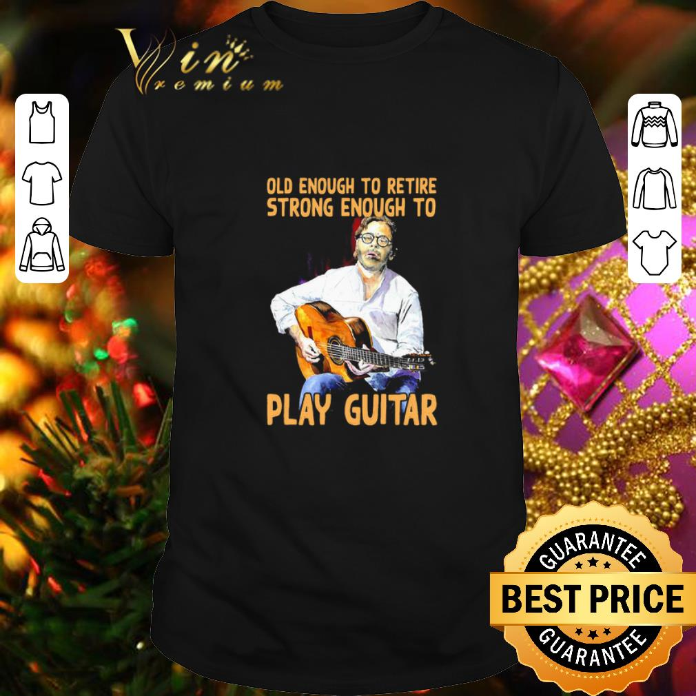 Old enough to retire strong enough to Play Guitar shirt