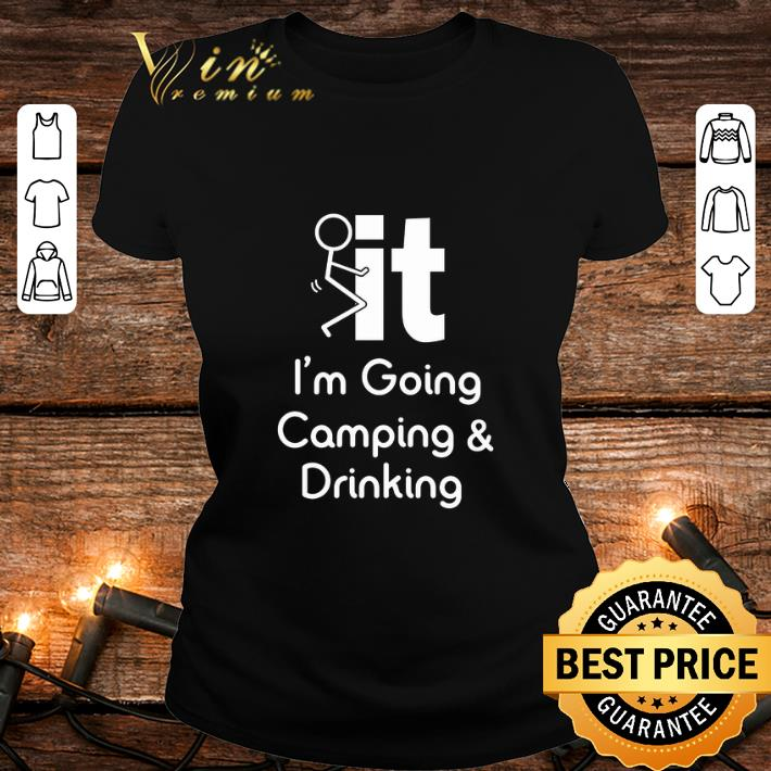 fuck it i'm going camping & drinking shirt