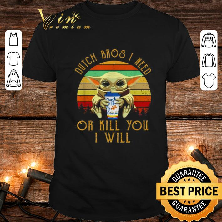 Baby Yoda Dutch Bros I need or kill you I will Vintage Star Wars shirt