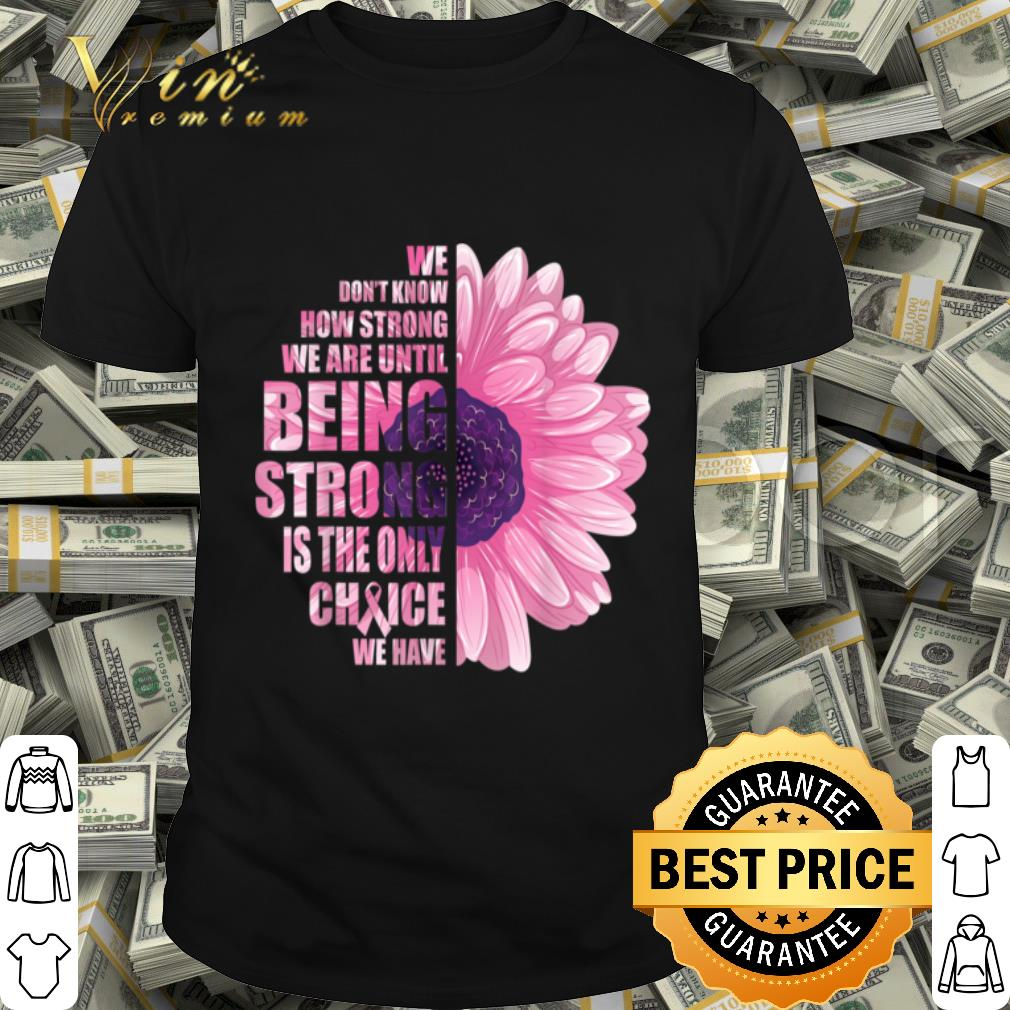 Breast Cancer Awareness Being Strong Is The Only Choice Gift shirt