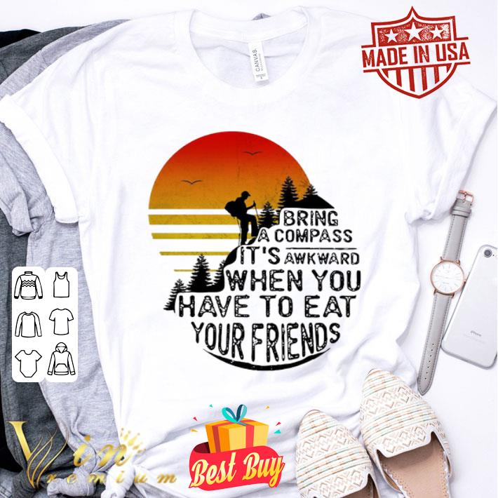 Clim bring a compass it's awkward when you have to eat you friends shirt